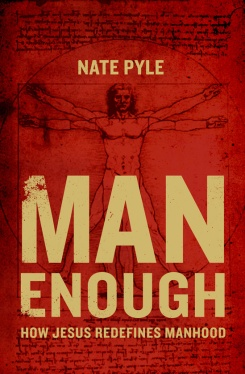 Man Enough: How Jesus Redefines Manhood by Nate Pyle